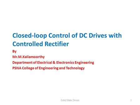 Closed-loop Control of DC Drives with Controlled Rectifier By Mr.M.Kaliamoorthy Department of Electrical & Electronics Engineering PSNA College of Engineering.