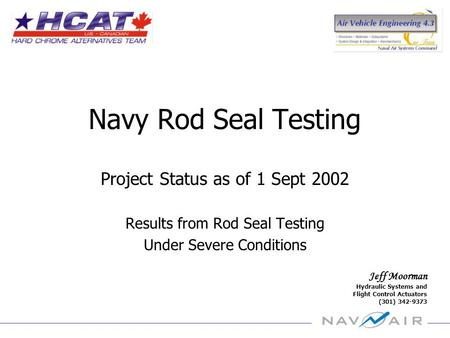 Jeff Moorman Hydraulic Systems and Flight Control Actuators (301) 342-9373 Navy Rod Seal Testing Project Status as of 1 Sept 2002 Results from Rod Seal.