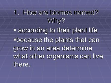 1. How are biomes named? Why?  according to their plant life  because the plants that can grow in an area determine what other organisms can live there.