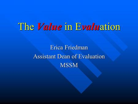 The Value in Evaluation Erica Friedman Assistant Dean of Evaluation MSSM.