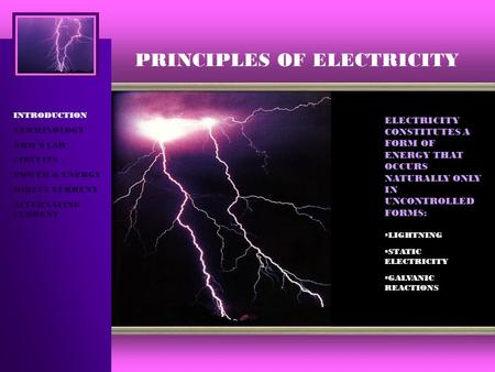 PRINCIPLES OF ELECTRICITY INTRODUCTION TERMINOLOGY OHM'S LAW CIRCUITS POWER & ENERGY DIRECT CURRENT ALTERNATING CURRENT ELECTRICITY CONSTITUTES A FORM.