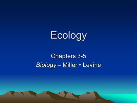 Ecology Chapters 3-5 Biology – Miller Levine. What is Ecology? The scientific study of: –Interactions among organisms –Interactions between organisms.