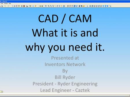 CAD / CAM What it is and why you need it. Presented at Inventors Network By Bill Ryder President - Ryder Engineering Lead Engineer - Caztek.