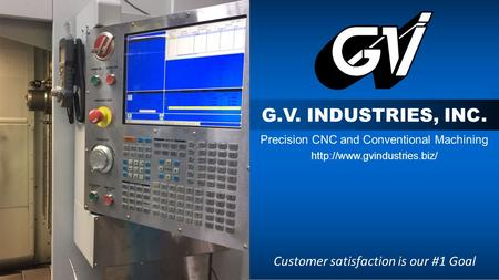 G.V. INDUSTRIES, INC. Precision CNC and Conventional Machining  Customer satisfaction is our #1 Goal.