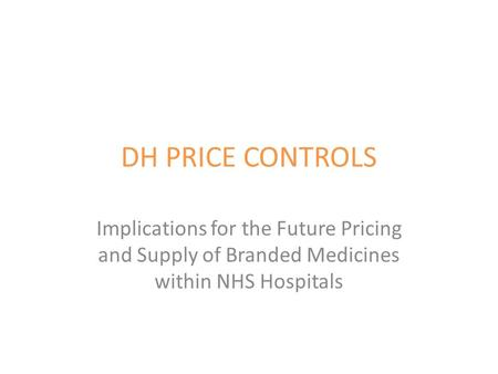 DH PRICE CONTROLS Implications for the Future Pricing and Supply of Branded Medicines within NHS Hospitals.
