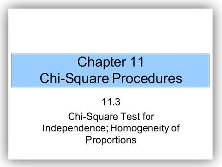 Chapter 11 Chi-Square Procedures 11.3 Chi-Square Test for Independence; Homogeneity of Proportions.
