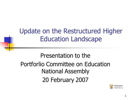 1 Update on the Restructured Higher Education Landscape Presentation to the Portforlio Committee on Education National Assembly 20 February 2007.