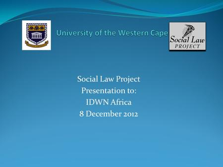 Social Law Project Presentation to: IDWN Africa 8 December 2012.