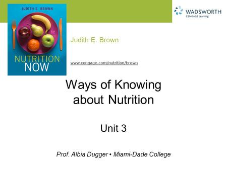 Judith E. Brown Prof. Albia Dugger Miami-Dade College www.cengage.com/nutrition/brown Ways of Knowing about Nutrition Unit 3.