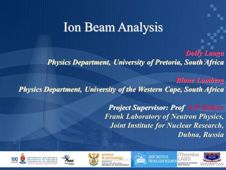 Ion Beam Analysis Dolly Langa Physics Department, University of Pretoria, South Africa Blane Lomberg Physics Department, University of the Western Cape,