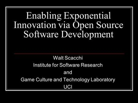 Enabling Exponential Innovation via Open Source Software Development Walt Scacchi Institute for Software Research and Game Culture and Technology Laboratory.