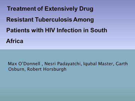 Max O'Donnell, Nesri Padayatchi, Iqubal Master, Garth Osburn, Robert Horsburgh Treatment of Extensively Drug Resistant Tuberculosis Among Patients with.