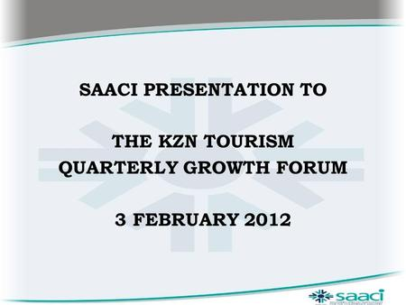 SAACI PRESENTATION TO THE KZN TOURISM QUARTERLY GROWTH FORUM 3 FEBRUARY 2012.