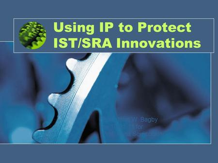Using IP to Protect IST/SRA Innovations Prof. John W. Bagby on 10.31.11 for Prof. Anna Squicciarini.