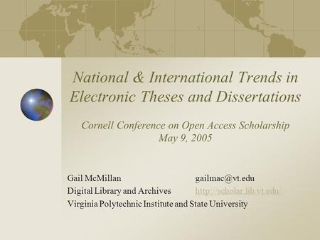 National & International Trends in Electronic Theses and Dissertations Cornell Conference on Open Access Scholarship May 9, 2005 Gail
