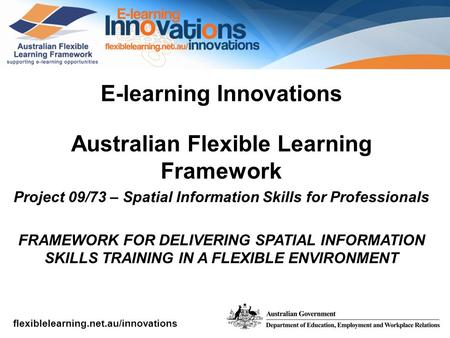 Flexiblelearning.net.au/innovations E-learning Innovations Australian Flexible Learning Framework Project 09/73 – Spatial Information Skills for Professionals.