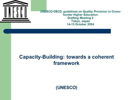 , Capacity-Building: towards a coherent framework (UNESCO) UNESCO-OECD guidelines on Quality Provision in Cross- border Higher Education Drafting Meeting.