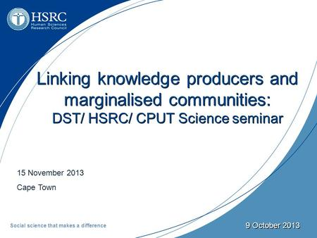 15 November 2013 Cape Town 9 October 2013 Linking knowledge producers and marginalised communities: DST/ HSRC/ CPUT Science seminar Social science that.
