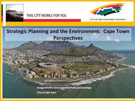 Strategic Planning and the Environment: Cape Town Perspectives Gregg Oelofse: Environmental Policy and Strategy City of Cape Town.