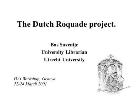 The Dutch Roquade project. Bas Savenije University Librarian Utrecht University OAI Workshop, Geneva 22-24 March 2001.