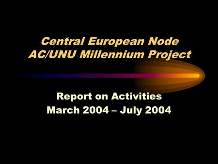 Central European Node AC/UNU Millennium Project Report on Activities March 2004 – July 2004.