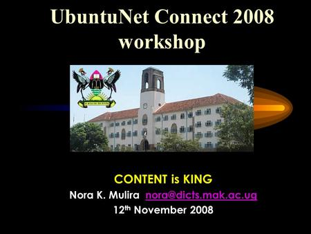 UbuntuNet Connect 2008 workshop CONTENT is KING Nora K. Mulira 12 th November 2008.