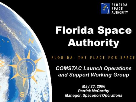 Florida Space Authority COMSTAC Launch Operations and Support Working Group May 23, 2006 Patrick McCarthy Manager, Spaceport Operations.
