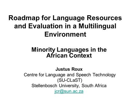Roadmap for Language Resources and Evaluation in a Multilingual Environment Minority Languages in the African Context Justus Roux Centre for Language and.