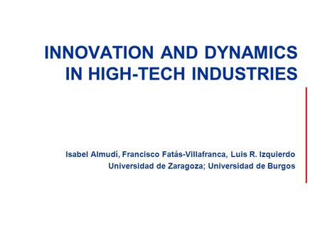 INNOVATION AND DYNAMICS IN HIGH-TECH INDUSTRIES Isabel Almudí, Francisco Fatás-Villafranca, Luis R. Izquierdo Universidad de Zaragoza; Universidad de Burgos.