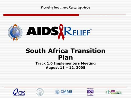 Providing Treatment, Restoring Hope South Africa Transition Plan Track 1.0 Implementers Meeting August 11 – 12, 2008.