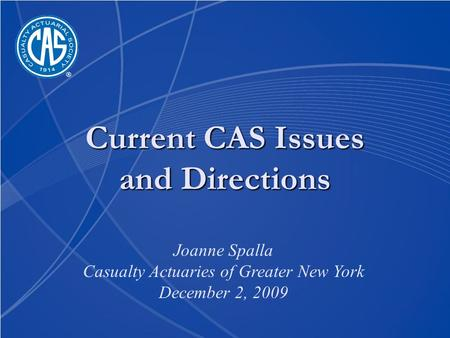 Current CAS Issues and Directions Joanne Spalla Casualty Actuaries of Greater New York December 2, 2009.
