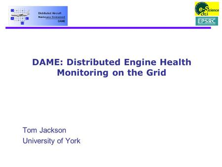 DAME: Distributed Engine Health Monitoring on the Grid Tom Jackson University of York.