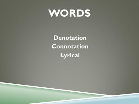 WORDS Denotation Connotation Lyrical. DENOTATION  The dictionary definition of a word.  Look up two different dictionary definitions for the following.