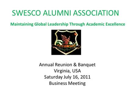 SWESCO ALUMNI ASSOCIATION Maintaining Global Leadership Through Academic Excellence Annual Reunion & Banquet Virginia, USA Saturday July 16, 2011 Business.