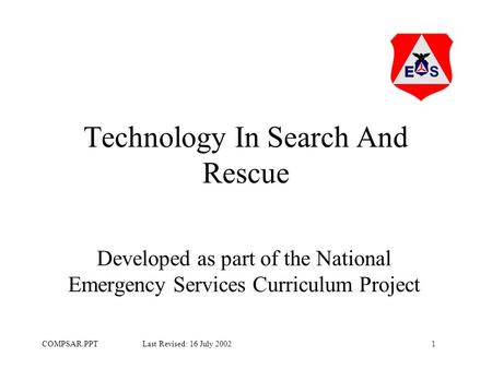 1COMPSAR.PPT Last Revised: 16 July 2002 Technology In Search And Rescue Developed as part of the National Emergency Services Curriculum Project.