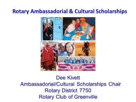 Rotary Ambassadorial & Cultural Scholarships Dee Kivett Ambassadorial/Cultural Scholarships Chair Rotary District 7750 Rotary Club of Greenville.