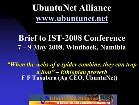 "UbuntuNet Alliance www.ubuntunet.net Brief to IST-2008 Conference 7 – 9 May 2008, Windhoek, Namibia ""When the webs of a spider combine, they can trap a."