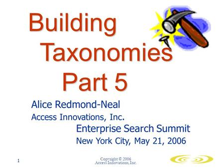 Copyright © 2006 Access Innovations, Inc. 1 Building Taxonomies Part 5 Alice Redmond-Neal Access Innovations, Inc. Enterprise Search Summit New York City,