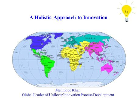 A Holistic Approach to Innovation Mehmood Khan Global Leader of Unilever Innovation Process Development.