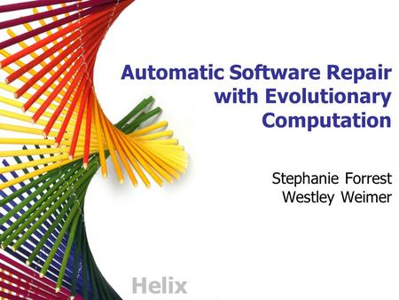 Helix Automatic Software Repair with Evolutionary Computation Stephanie Forrest Westley Weimer.