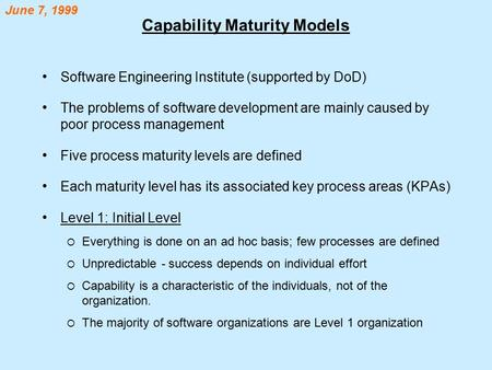 Capability Maturity Models Software Engineering Institute (supported by DoD) The problems of software development are mainly caused by poor process management.