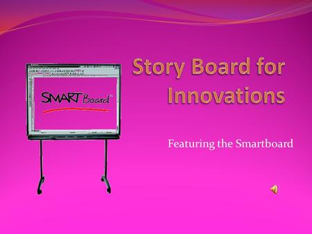 Featuring the Smartboard Interactive way to present material A way to engage students A way to combine several technology innovations in one A technology.