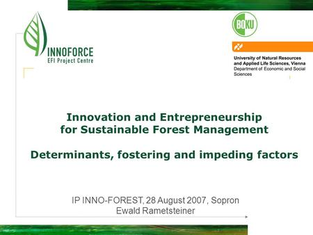 Innovation and Entrepreneurship for Sustainable Forest Management Determinants, fostering and impeding factors IP INNO-FOREST, 28 August 2007, Sopron Ewald.