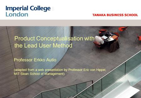 Product Conceptualisation with the Lead User Method Professor Erkko Autio (adapted from a web presentation by Professor Eric von Hippel, MIT Sloan School.