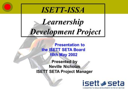 ISETT-ISSA Learnership Development Project Presented by Neville Nicholas ISETT SETA Project Manager Presentation to the ISETT SETA Board 10th May 2002.