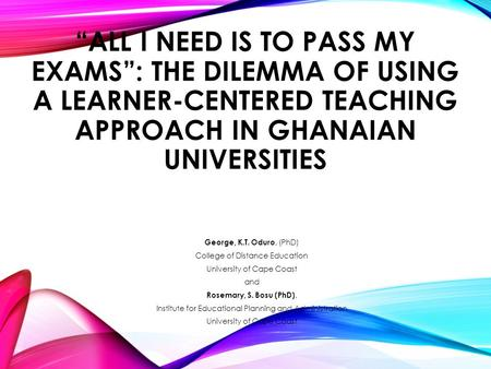 """ALL I NEED IS TO PASS MY EXAMS"": THE DILEMMA OF USING A LEARNER-CENTERED TEACHING APPROACH IN GHANAIAN UNIVERSITIES George, K.T. Oduro, (PhD) College."