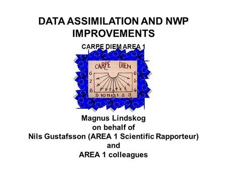 DATA ASSIMILATION AND NWP IMPROVEMENTS CARPE DIEM AREA 1 Magnus Lindskog on behalf of Nils Gustafsson (AREA 1 Scientific Rapporteur) and AREA 1 colleagues.