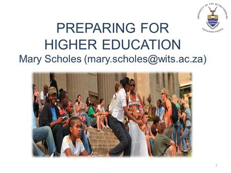 PREPARING FOR HIGHER EDUCATION Mary Scholes 1.