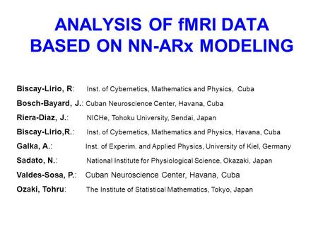 ANALYSIS OF fMRI DATA BASED ON NN-ARx MODELING Biscay-Lirio, R: Inst. of Cybernetics, Mathematics and Physics, Cuba Bosch-Bayard, J.: Cuban Neuroscience.