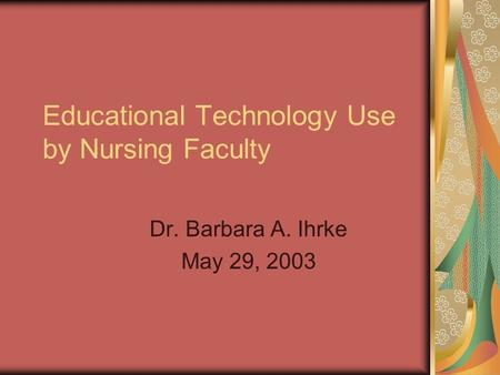 Educational Technology Use by Nursing Faculty Dr. Barbara A. Ihrke May 29, 2003.
